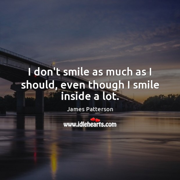 I don't smile as much as I should, even though I smile inside a lot. Image