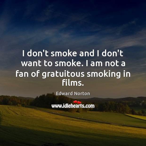 Image, I don't smoke and I don't want to smoke. I am not a fan of gratuitous smoking in films.