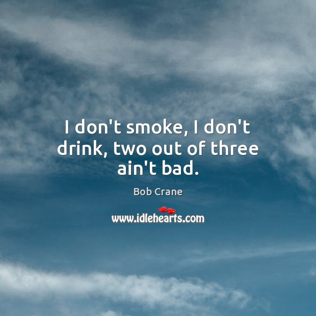 Image, I don't smoke, I don't drink, two out of three ain't bad.