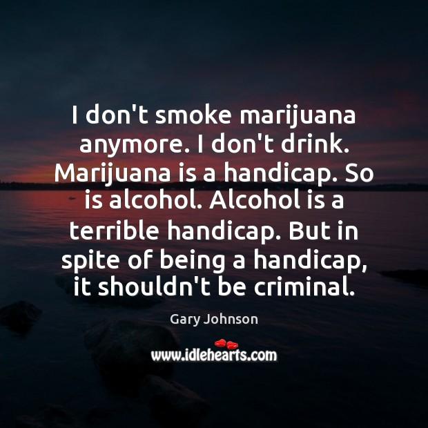 I don't smoke marijuana anymore. I don't drink. Marijuana is a handicap. Alcohol Quotes Image