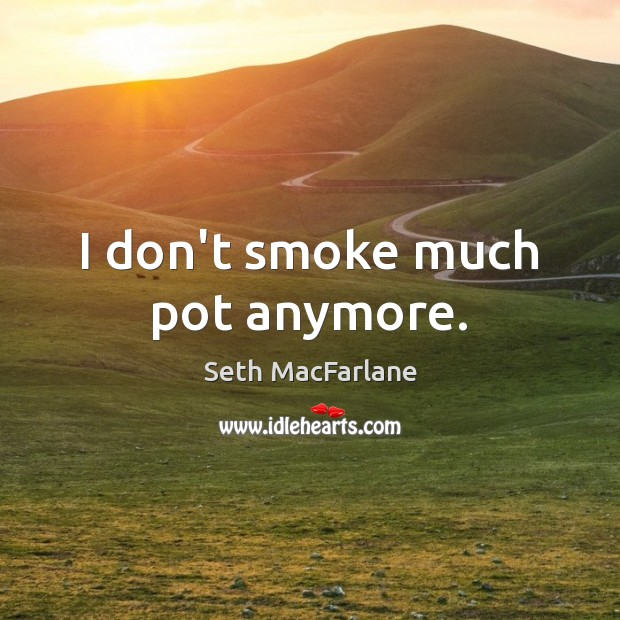I don't smoke much pot anymore. Seth MacFarlane Picture Quote