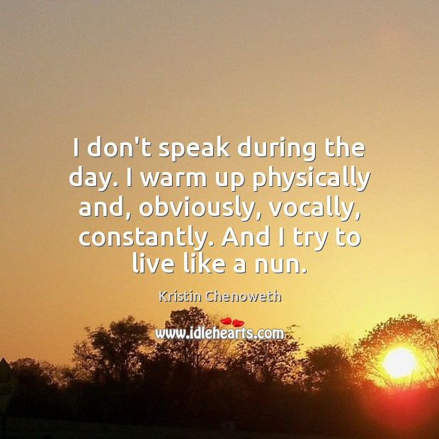 I don't speak during the day. I warm up physically and, obviously, Kristin Chenoweth Picture Quote
