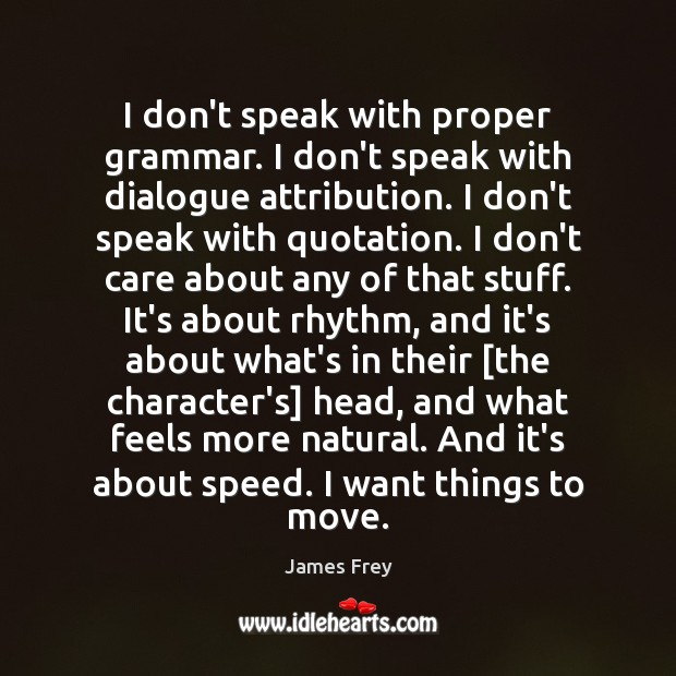 I don't speak with proper grammar. I don't speak with dialogue attribution. James Frey Picture Quote
