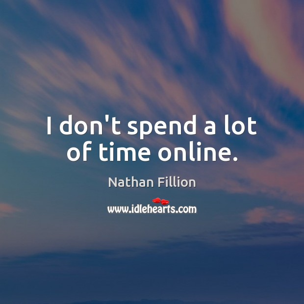 I don't spend a lot of time online. Image