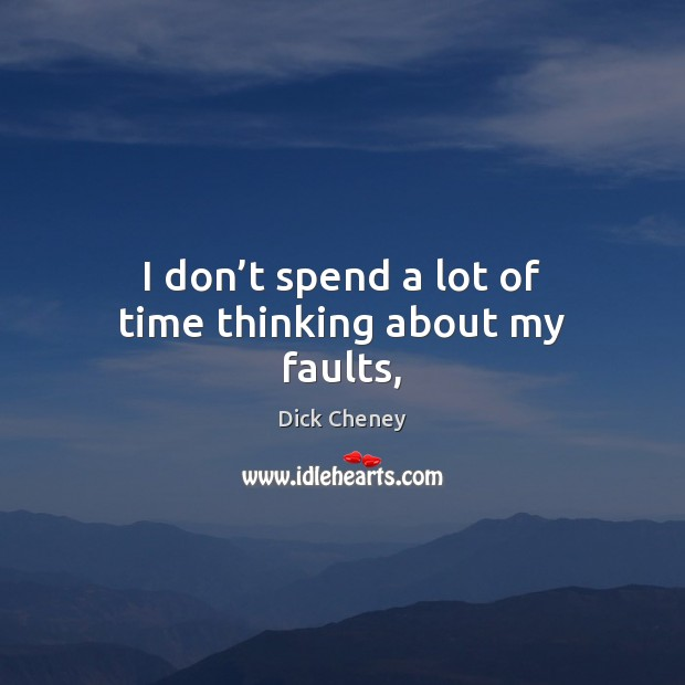 I don't spend a lot of time thinking about my faults, Dick Cheney Picture Quote