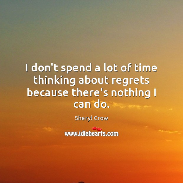 I don't spend a lot of time thinking about regrets because there's nothing I can do. Sheryl Crow Picture Quote