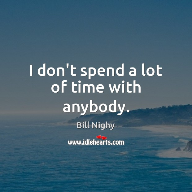 I don't spend a lot of time with anybody. Bill Nighy Picture Quote