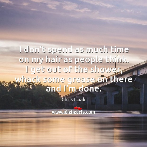 I don't spend as much time on my hair as people think. Chris Isaak Picture Quote