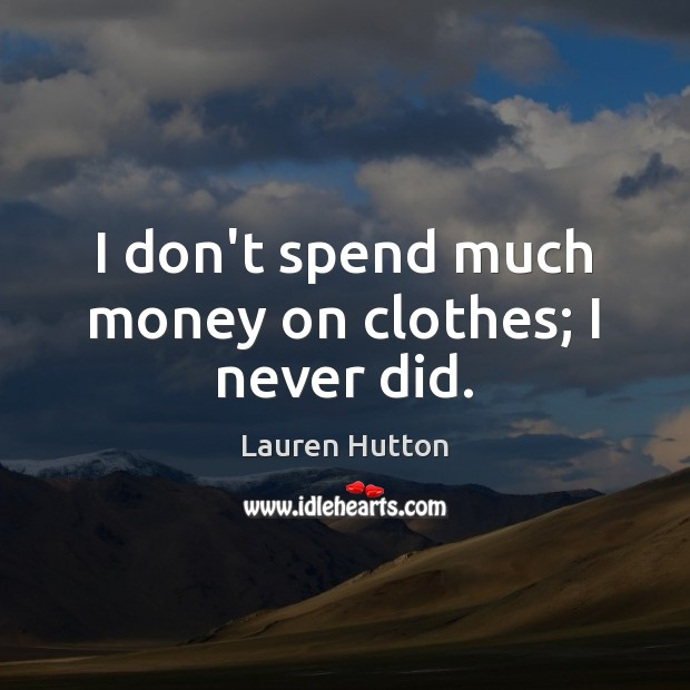 I don't spend much money on clothes; I never did. Lauren Hutton Picture Quote