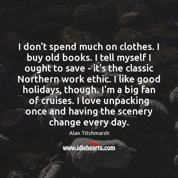 Image, I don't spend much on clothes. I buy old books. I tell