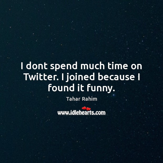 I dont spend much time on Twitter. I joined because I found it funny. Tahar Rahim Picture Quote