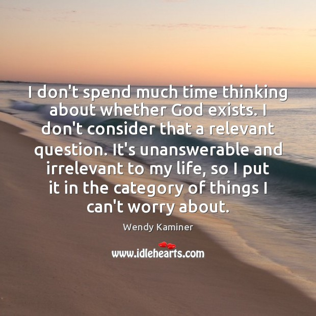 I don't spend much time thinking about whether God exists. I don't Image