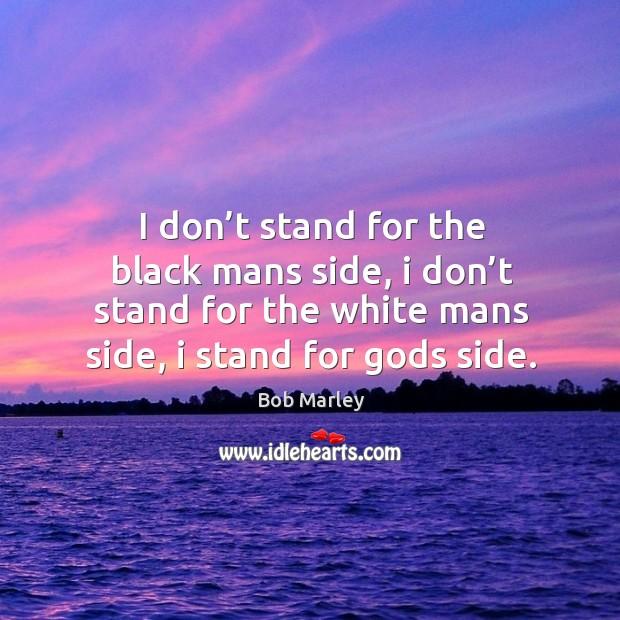 I don't stand for the black mans side, I don't stand for the white mans side, I stand for Gods side. Image
