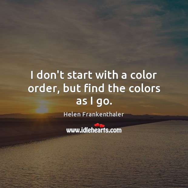 I don't start with a color order, but find the colors as I go. Helen Frankenthaler Picture Quote
