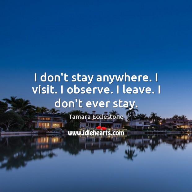 I don't stay anywhere. I visit. I observe. I leave. I don't ever stay. Image