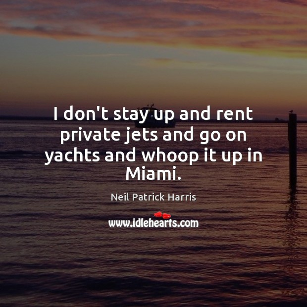 I don't stay up and rent private jets and go on yachts and whoop it up in Miami. Neil Patrick Harris Picture Quote