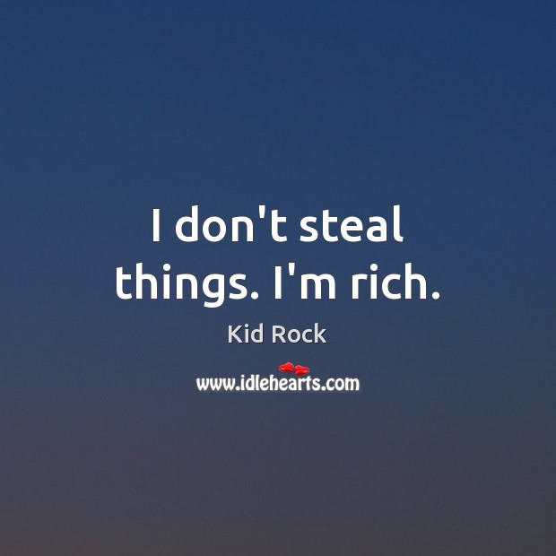 I don't steal things. I'm rich. Image
