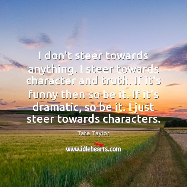 I don't steer towards anything. I steer towards character and truth. If Tate Taylor Picture Quote