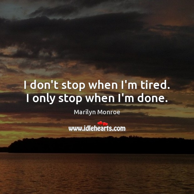 Image, I don't stop when I'm tired. I only stop when I'm done.
