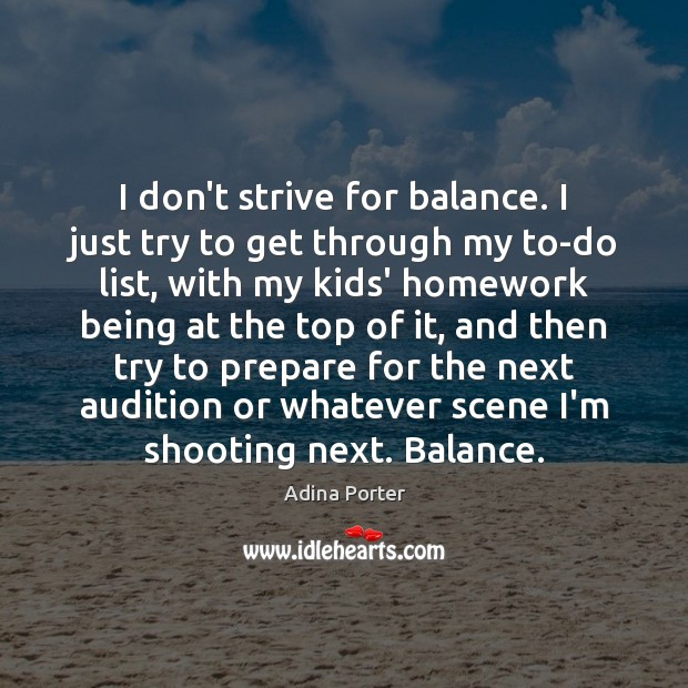 Image, I don't strive for balance. I just try to get through my