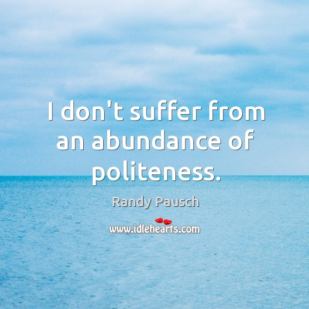 I don't suffer from an abundance of politeness. Randy Pausch Picture Quote