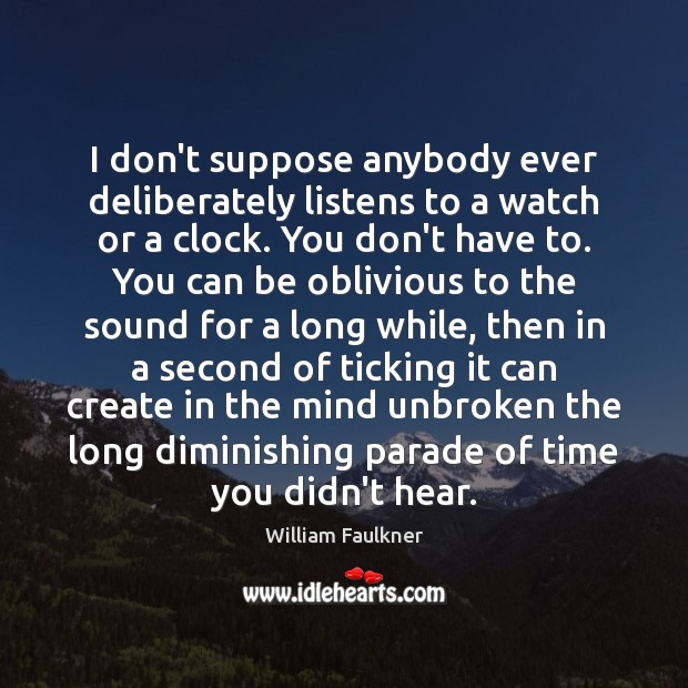 I don't suppose anybody ever deliberately listens to a watch or a William Faulkner Picture Quote