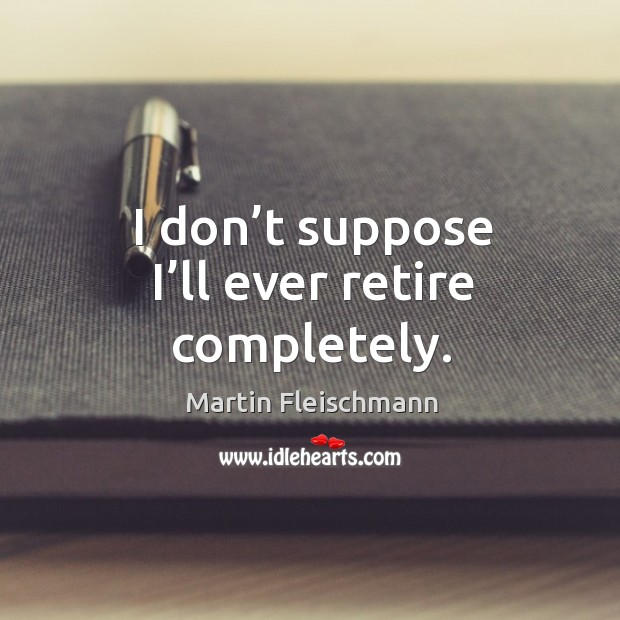 I don't suppose I'll ever retire completely. Martin Fleischmann Picture Quote