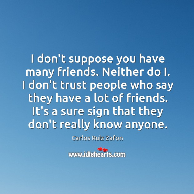 I don't suppose you have many friends. Neither do I. I don't Image