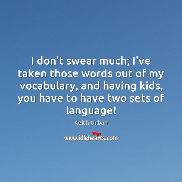 I don't swear much; I've taken those words out of my vocabulary, Keith Urban Picture Quote