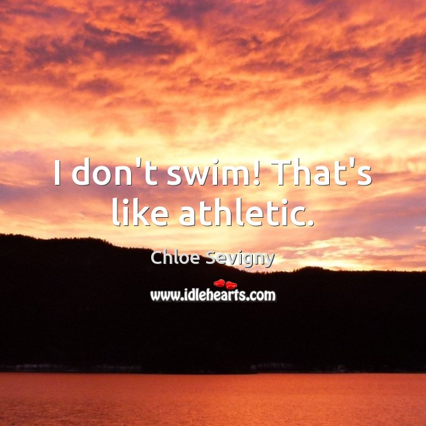 I don't swim! That's like athletic. Chloe Sevigny Picture Quote