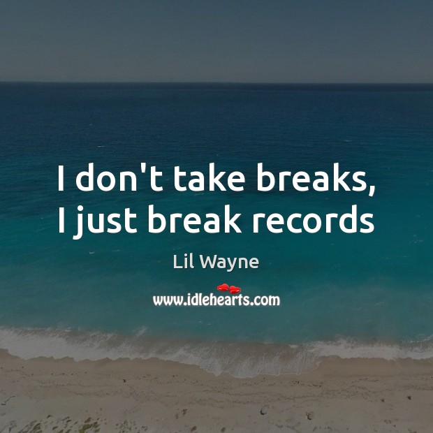 Image, I don't take breaks, I just break records