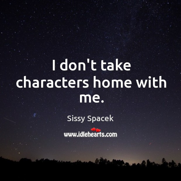 I don't take characters home with me. Image