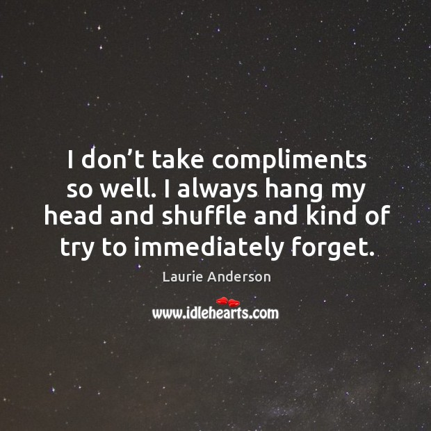 I don't take compliments so well. I always hang my head and shuffle and kind of try to immediately forget. Image