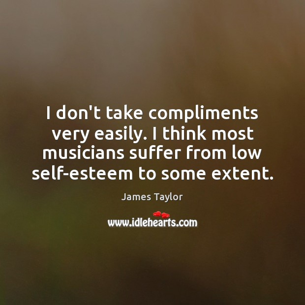 I don't take compliments very easily. I think most musicians suffer from James Taylor Picture Quote