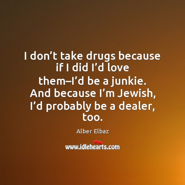 Image, I don't take drugs because if I did I'd love