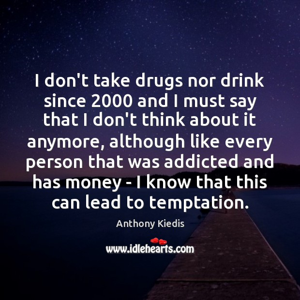 I don't take drugs nor drink since 2000 and I must say that Anthony Kiedis Picture Quote