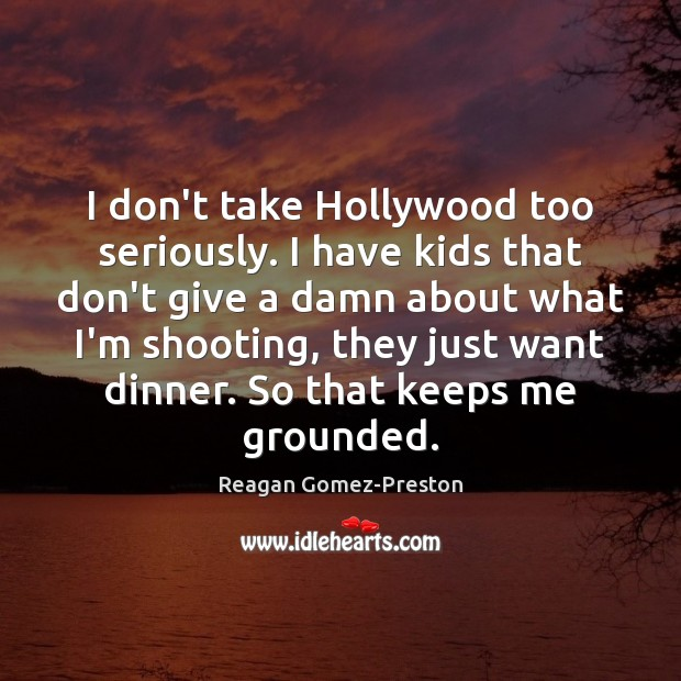 I don't take Hollywood too seriously. I have kids that don't give Image