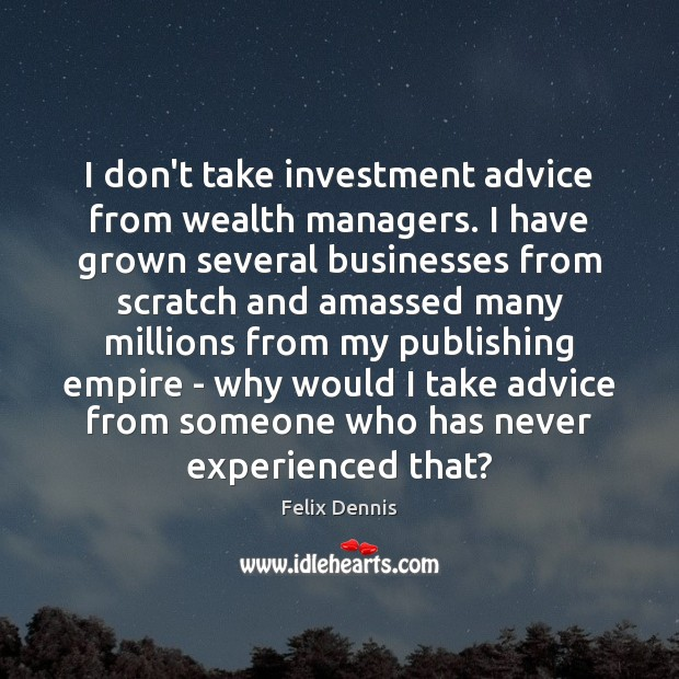 I don't take investment advice from wealth managers. I have grown several Image