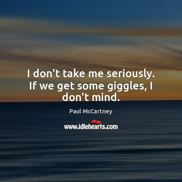 I don't take me seriously. If we get some giggles, I don't mind. Paul McCartney Picture Quote