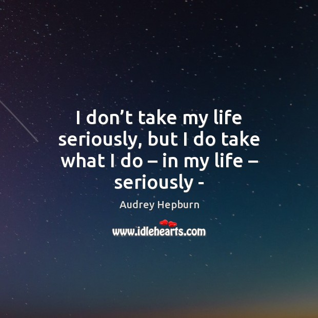 I don't take my life seriously, but I do take what I do – in my life – seriously – Audrey Hepburn Picture Quote
