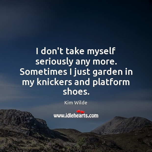 I don't take myself seriously any more. Sometimes I just garden in Kim Wilde Picture Quote