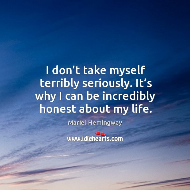 I don't take myself terribly seriously. It's why I can be incredibly honest about my life. Image