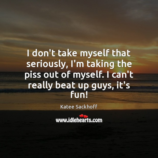 I don't take myself that seriously, I'm taking the piss out of Katee Sackhoff Picture Quote
