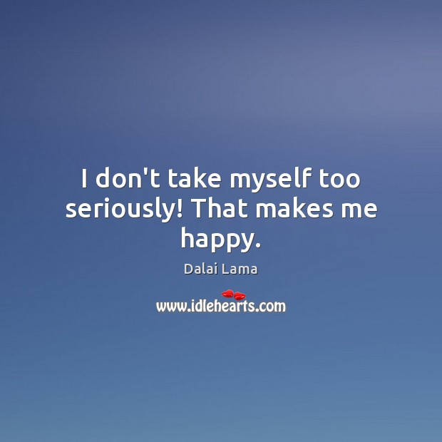 I don't take myself too seriously! That makes me happy. Image