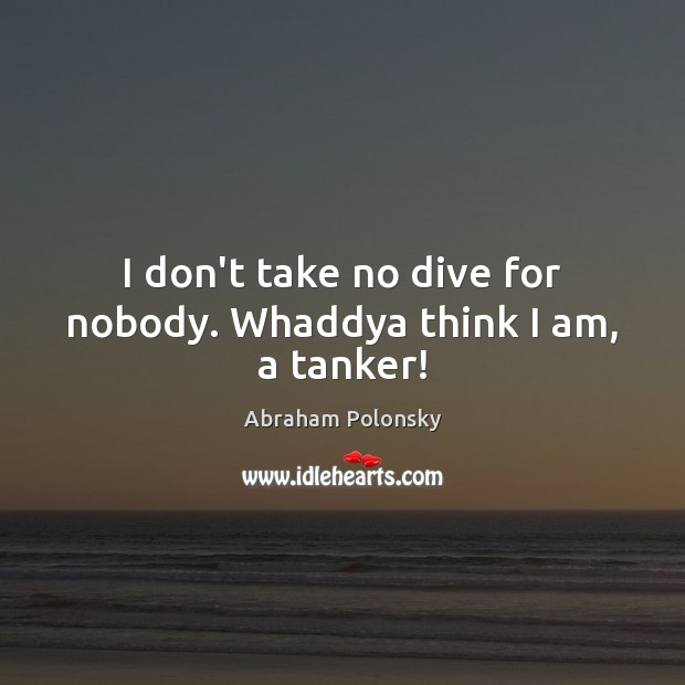 I don't take no dive for nobody. Whaddya think I am, a tanker! Image