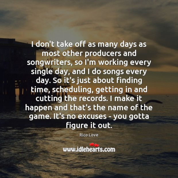 I don't take off as many days as most other producers and Rico Love Picture Quote