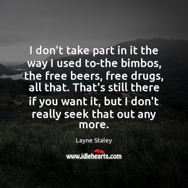 I don't take part in it the way I used to-the bimbos, Layne Staley Picture Quote