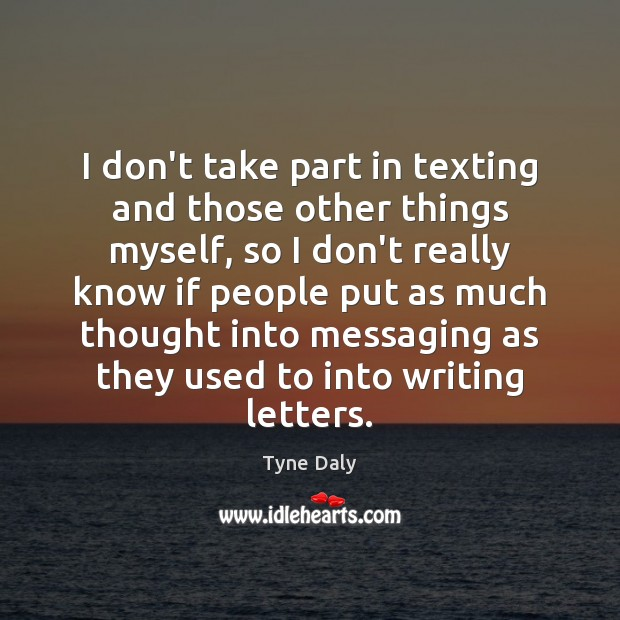 I don't take part in texting and those other things myself, so Image