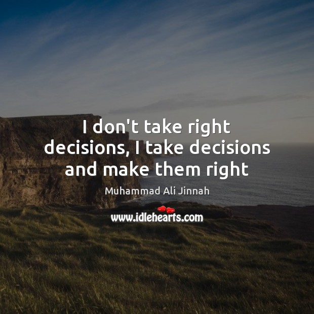 I don't take right decisions, I take decisions and make them right Image