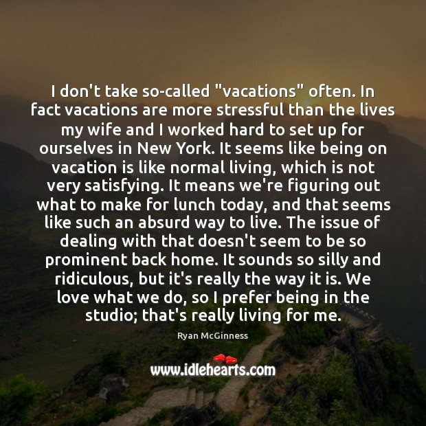 """I don't take so-called """"vacations"""" often. In fact vacations are more stressful Image"""
